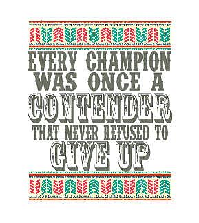 EVERY CHAMPION WAS ONCE A CONTENDER